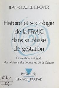 Jean-Claude Leroyer et Gérard Kolpak - Histoire et sociologie de la F.F.M.J.C. dans sa phase de gestation - La création ambiguë des Maisons des Jeunes et de la Culture.