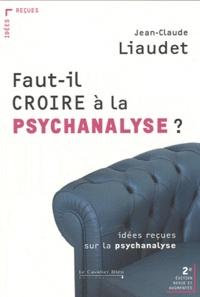 Jean-Claude Liaudet - Faut-il croire à la psychanalyse ? - Idées reçues sur la psychanalyse.