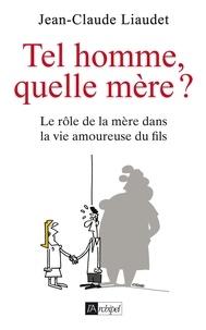 Jean-Claude Liaudet - Tel homme, quelle mère ? - Le rôle de la mère dans la vie amoureuse du fils.