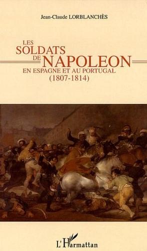 Jean-Claude Lorblanchès - Les soldats de Napoléon en Espagne et au Portugal - 1807-1814.