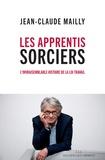 Jean-Claude Mailly - Les apprentis sorciers - L'invraisemblable histoire de la loi travail.