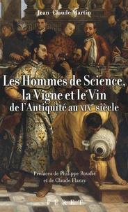 Jean-Claude Martin - Les Hommes de science, la vigne et le vin de l'Antiquité au XIXe siècle.