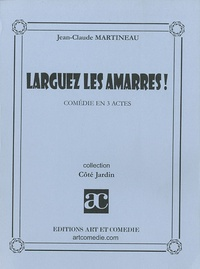 Jean-Claude Martineau - Larguez les amarres ! - Comédie en 3 actes.