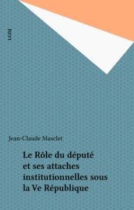 Jean-Claude Masclet - Le Rôle du député et ses attaches institutionnelles sous la Ve République.