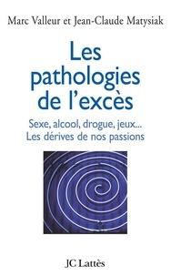 Jean-Claude Matysiak - Les pathologies de l'excès Sexe, alcool, drogue....Les dérives de nos passions.