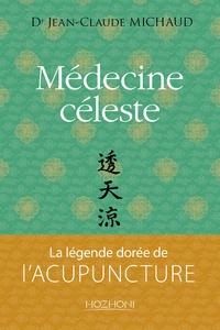 Jean-Claude Michaud - Médecine céleste - La légende dorée de l'acupuncture.