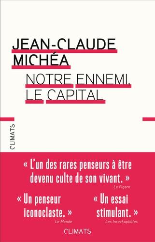 Jean-Claude Michéa - Notre ennemi, le capital - Notes sur la fin des jours tranquilles.