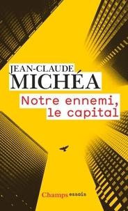 Jean-Claude Michéa - Notre ennemi, le capital - Notes sur la fin eds jours tranquilles.