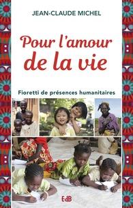 Jean-Claude Michel - Pour l'amour de la vie - Fioretti de présences humanitaires.