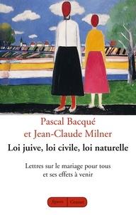 Jean-Claude Milner et Pascal Bacqué - Loi juive, loi civile, loi naturelle - Lettres sur le mariage pour tous et ses effets à venir.