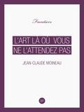 Jean-Claude Moineau - L'Art là où vous ne l'attendez pas.