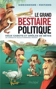 Jean-Claude Morchoisne et Jean-Louis Festjens - Le grand bestiaire politique - Vieux cabots et drôles de bêtes de Charles de Gaulle à Emmanuel Macron.