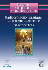 Jean-Claude Moreau et Marc Ammerich - Radioprotection pratique pour l'industrie et la recherche - Sources scellées et générateurs de rayonnements X.
