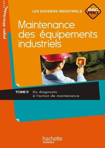 Jean-Claude Morin et Sylvie Gaudeau - Maintenance des équipements industriels Bac Pro - Tome 2, Du diagnostic à l'action de maintenance.