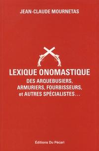 Jean-Claude Mournetas - Lexique onomastique des arquebusiers, armuriers, fourbisseurs, et autres spécialistes....