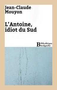 Jean-Claude Mouyon - L'Antoine, idiot du Sud.