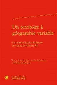 Jean-Claude Mühlethaler et Delphine Burghgraeve - Un territoire à géographie variable - La communication littéraire au temps de Charles VI.