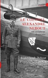 Jean-Claude Nebout - Le colonel Alexandre Nebout - Un aviateur français 1898-1974.