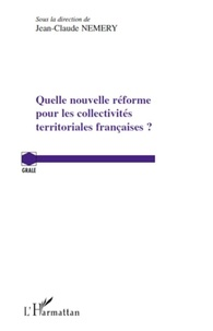 Jean-Claude Némery - Quelle nouvelle réforme pour les collectivites territoriales françaises ?.