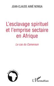 L'esclavage spirituel et l'emprise sectaire en Afrique : le cas du Cameroun - Jean-Claude Nonga |