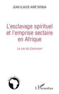 Jean-Claude Nonga - L'esclavage spirituel et l'emprise sectaire en Afrique : le cas du Cameroun.