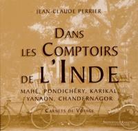 Jean-Claude Perrier - Dans les Comptoirs de l'Inde - Mahé, Pondichéry, Karikal, Yanaon, Chandernagor - Carnets de voyage.