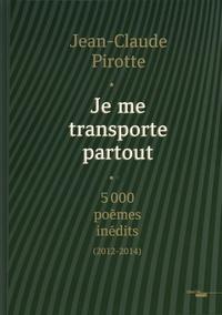 Jean-Claude Pirotte - Je me transporte partout - 5000 poèmes inédits (2012-2014).