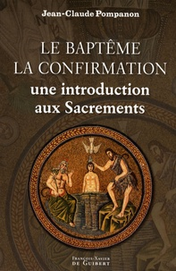 Jean-Claude Pompanon - Le baptême, la confirmation - Une introduction aux sacrements.