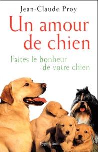 Jean-Claude Proy - Un amour de chien - Faites le bonheur de votre chien.