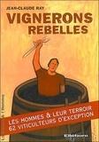 Jean-Claude Ray - Vignerons rebelles - Les hommes & leur terroir, 62 viticulteurs d'exception.