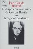 """Jean-Claude Renard - L'"""" Expérience intérieure """" de Georges Bataille ou la Négation du mystère."""