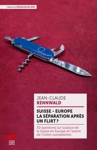 Jean-Claude Rennwald - Suisse - Europe : la séparation après un flirt ? - 30 leçons sur la place de la Suisse en Europe et l'avenir de l'Union européenne.