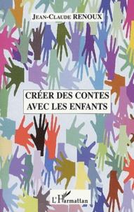 Créer des contes avec les enfants. Créations de contes, du conte au théâtre, le conte musical, le conte illustré, quelques approches pratiques du conte en école - Jean-Claude Renoux |