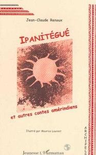 Jean-Claude Renoux - Ipanitégué - Et autres contes amérindiens.