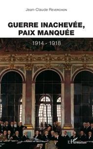 Jean-Claude Reverchon - Guerre inachevée, paix manquée 1914-1918.