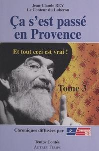 Jean-Claude Rey - Ca s'est passé en Provence : et tout ceci est vrai!.