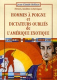Jean-Claude Rolinat - Hommes à poigne et dictateurs oubliés de l'Amérique exotique - Féroces, insolites ou héroïques, La guerre en Amérique latine, l'Amérique du Sud en guerre.