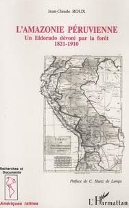 Jean-Claude Roux - L'Amazonie péruvienne - Un Eldorado dévoré par la forêt (1821-1910).