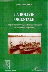 Jean-Claude Roux - La Bolivie orientale - Confins inexplorés, battues aux Indiens et économie de pillage, 1825-1992.