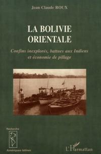 La Bolivie orientale- Confins inexplorés, battues aux Indiens et économie de pillage (1825-1992) - Jean-Claude Roux |