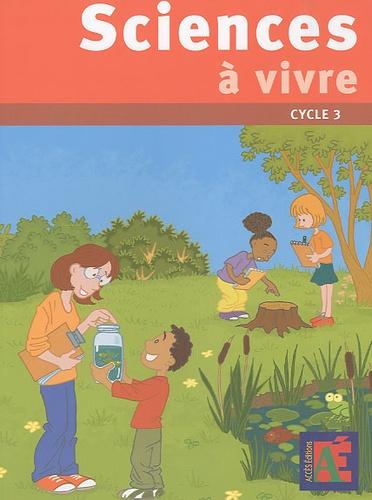 Jean-Claude Sanchez - Sciences à vivre cycle 3 - 23 séquences pour découvrir le monde du vivant et de la terre avec des enfants du cycle 3.