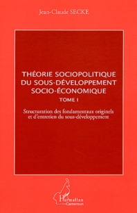 Feriasdhiver.fr Théorie sociopolitique du sous-développement socio-économique - Tome 1, Structuration des fondamentaux originels et d'entretien du sous-développement Image