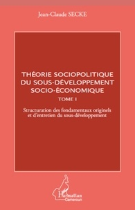 Jean-Claude Secke - Théorie sociopolitique du sous-développement socio-économique - Tome 1, Structuration des fondamentaux originels et d'entretien du sous-développement.