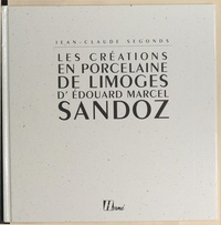 Jean-Claude Segonds et  Collectif - Les créations en porcelaine de Limoges d'Édouard Marcel Sandoz.