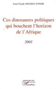 Jean-Claude Shanda Tonme - Ces dinosaures politiques qui bouchent l'horizon de l'Afrique - 2003.