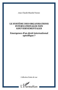 Jean-Claude Shanda Tonme - Le système des Organisations internationales non gouvernementales - Emergence d'un droit international spécifique ?.