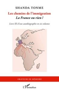 Jean-Claude Shanda Tonme - Les chemins de l'immigration - La France ou rien ! - Livre III d'une autobiographie en six volumes.