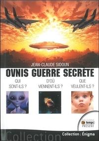 Jean-Claude Sidoun - Ovnis guerre secrète : Qui sont-ils ? Que veulent-ils ?.