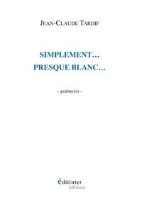Jean-Claude Tardif - Simplement, presque blanc - Poèmes.