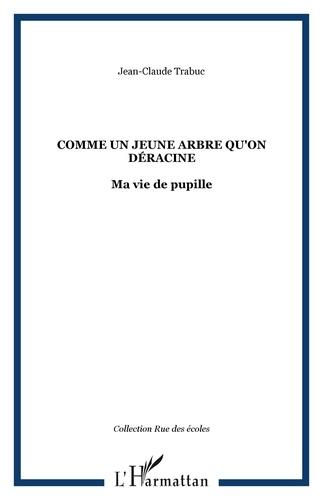 Jean-Claude Trabuc - Comme un jeune arbre qu'on déracine - Ma vie de pupille.